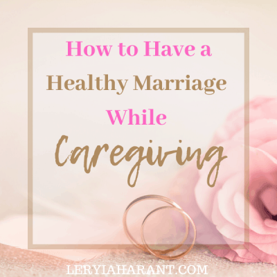 How to Have a Healthy Marriage While Caregiving